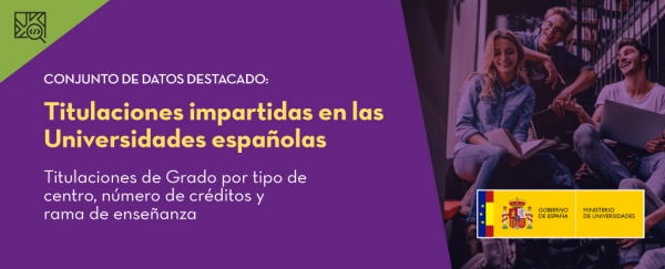 Conjunto de datos destacado: Titulaciones impartidas en las Universidades Españolas. Titulaciones de Grado por tipo de centro, número de créditos y rama de enseñanza. Publicador: Ministerio de Universidades.