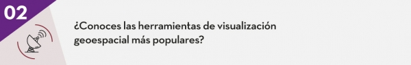 2. ¿Conoces las herramientas de visualización geoespacial más populares??